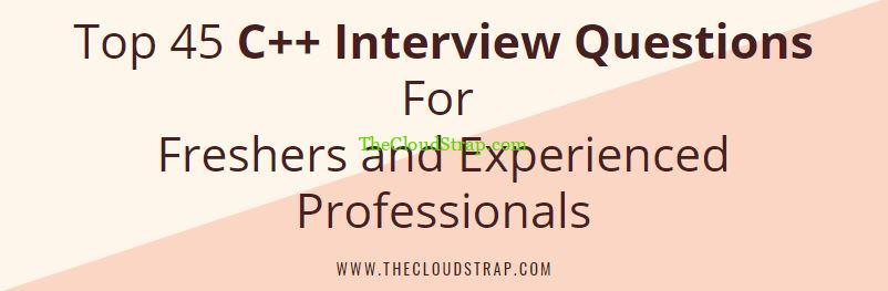 Top 45 C++ Interview Questions For Freshers and Experienced Professionals
